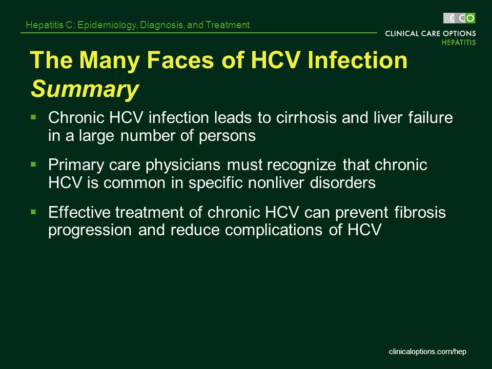 clinicaloptions.com/hep Hepatitis C: Epidemiology, Diagnosis, and Treatment The Many Faces of HCV Infection Summary  Chronic HCV infection leads to c