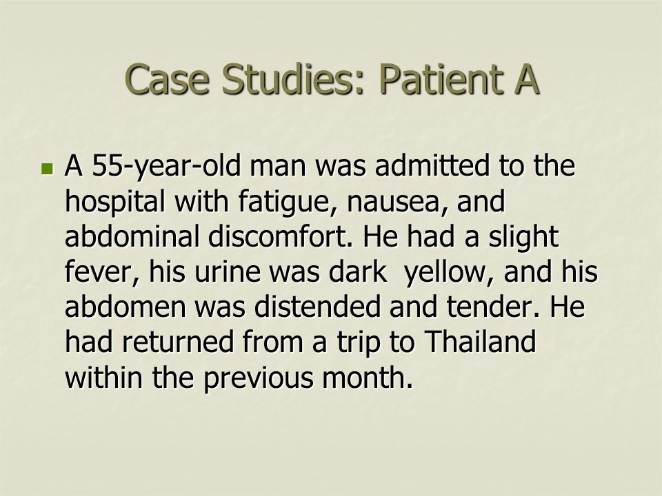 Case Studies: Patient A A 55-year-old man was admitted to the hospital with fatigue, nausea, and abdominal discomfort.