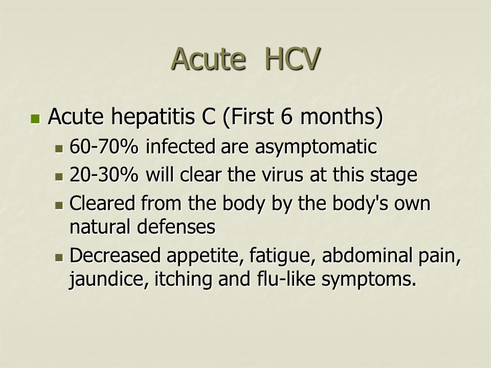 Acute HCV Acute hepatitis C (First 6 months) Acute hepatitis C (First 6 months) 60-70% infected are asymptomatic 60-70% infected are asymptomatic 20-30% will clear the virus at this stage 20-30% will clear the virus at this stage Cleared from the body by the body s own natural defenses Cleared from the body by the body s own natural defenses Decreased appetite, fatigue, abdominal pain, jaundice, itching and flu-like symptoms.