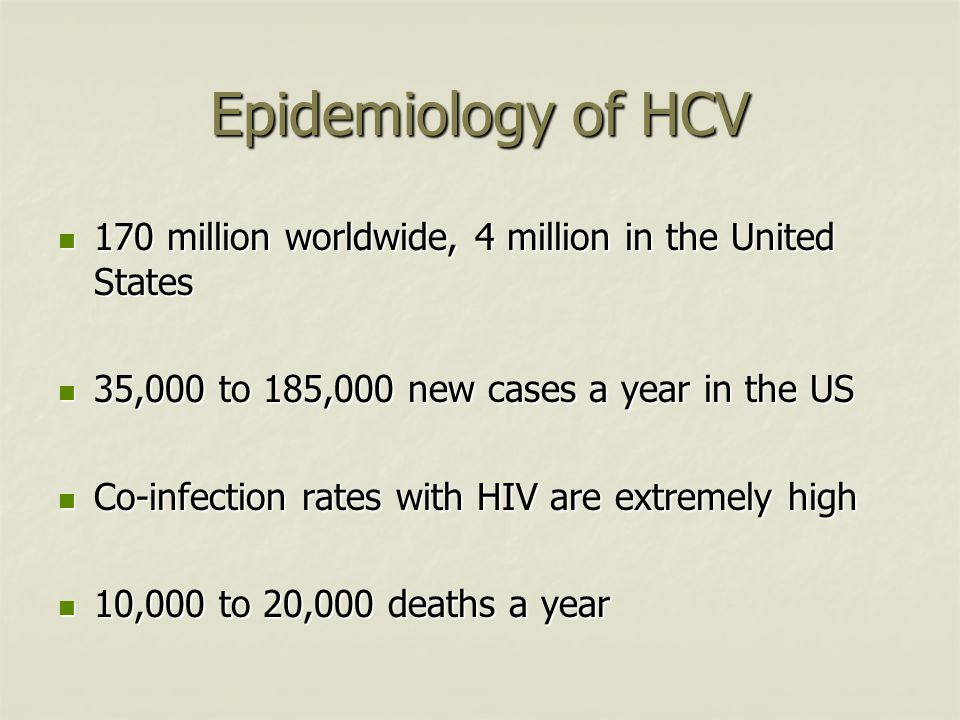 Epidemiology of HCV 170 million worldwide, 4 million in the United States 170 million worldwide, 4 million in the United States 35,000 to 185,000 new cases a year in the US 35,000 to 185,000 new cases a year in the US Co-infection rates with HIV are extremely high Co-infection rates with HIV are extremely high 10,000 to 20,000 deaths a year 10,000 to 20,000 deaths a year