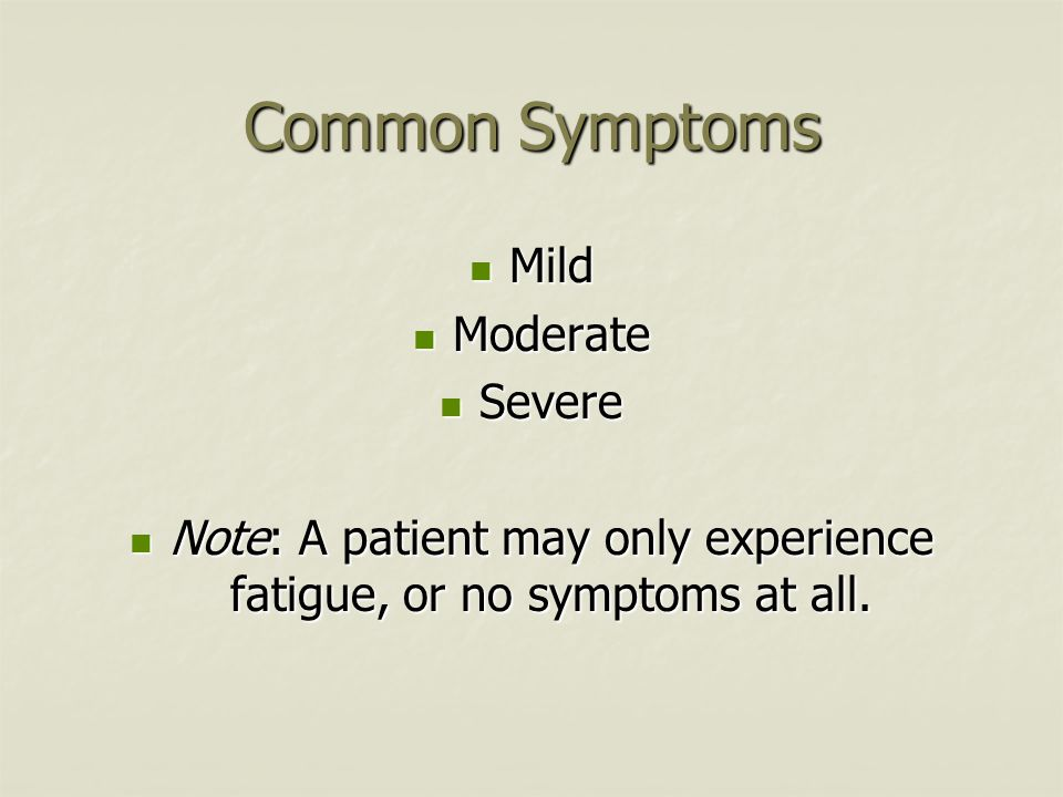 Common Symptoms Mild Mild Moderate Moderate Severe Severe Note: A patient may only experience fatigue, or no symptoms at all. Note: A patient may only