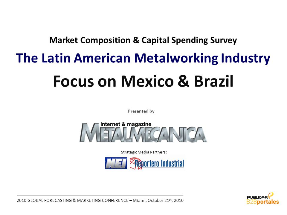 2010 GLOBAL FORECASTING & MARKETING CONFERENCE – Miami, October 21 st, 2010 Market Composition & Capital Spending Survey The Latin American Metalworking Industry Focus on Mexico & Brazil Strategic Media Partners: Presented by