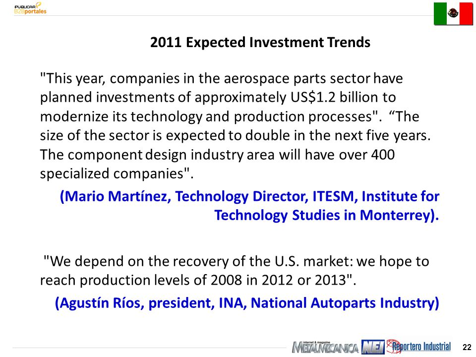 22 2011 Expected Investment Trends This year, companies in the aerospace parts sector have planned investments of approximately US$1.2 billion to modernize its technology and production processes .