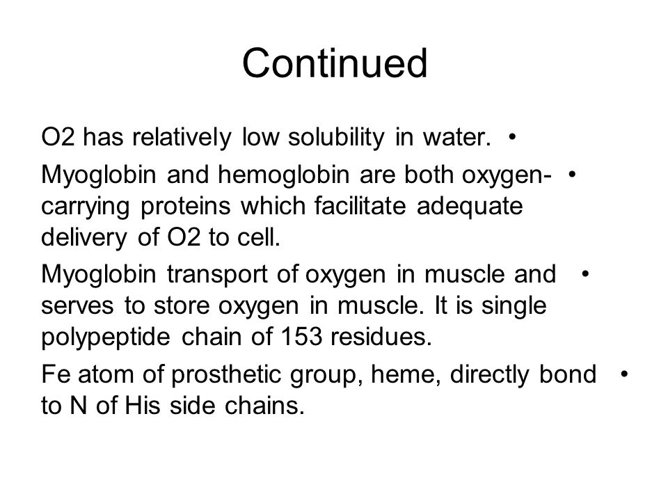 Continued O2 has relatively low solubility in water. Myoglobin and hemoglobin are both oxygen- carrying proteins which facilitate adequate delivery of