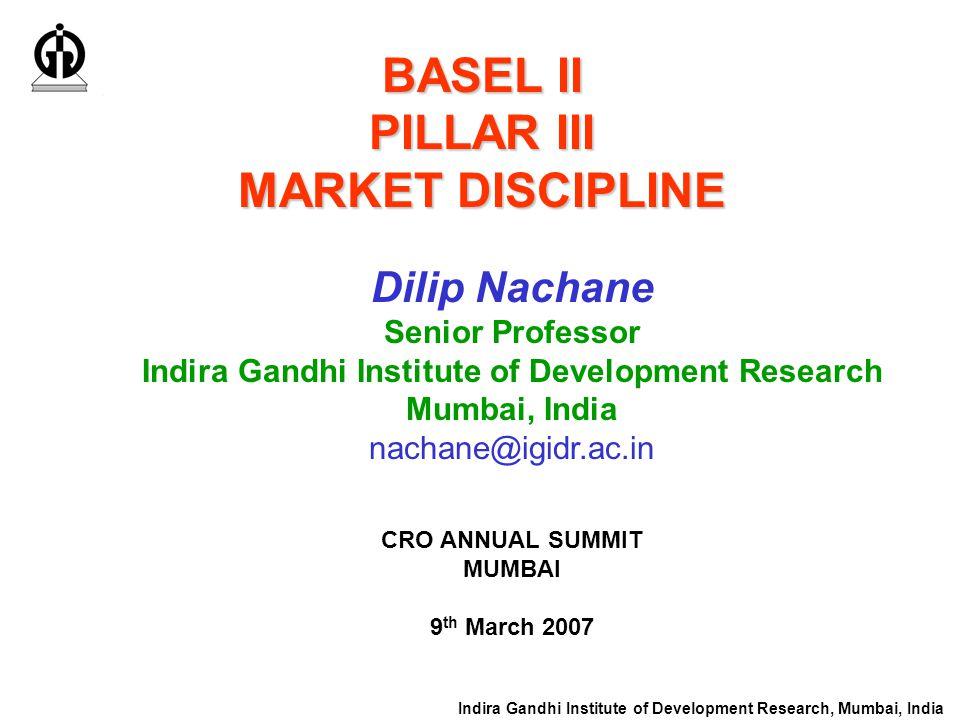 Indira Gandhi Institute of Development Research, Mumbai, India BASEL II PILLAR III MARKET DISCIPLINE Dilip Nachane Senior Professor Indira Gandhi Inst
