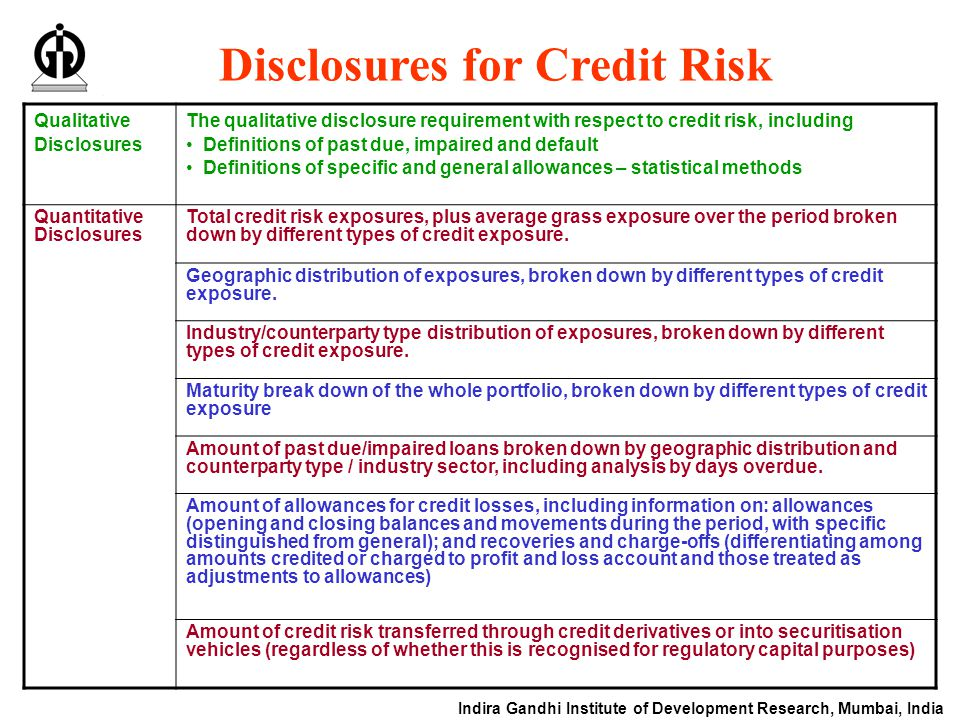 Indira Gandhi Institute of Development Research, Mumbai, India Disclosures for Credit Risk Qualitative Disclosures The qualitative disclosure requirement with respect to credit risk, including Definitions of past due, impaired and default Definitions of specific and general allowances – statistical methods Quantitative Disclosures Total credit risk exposures, plus average grass exposure over the period broken down by different types of credit exposure.