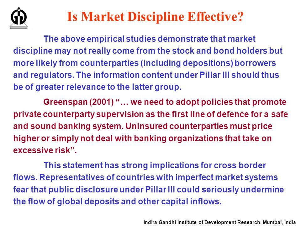Indira Gandhi Institute of Development Research, Mumbai, India Is Market Discipline Effective? The above empirical studies demonstrate that market dis