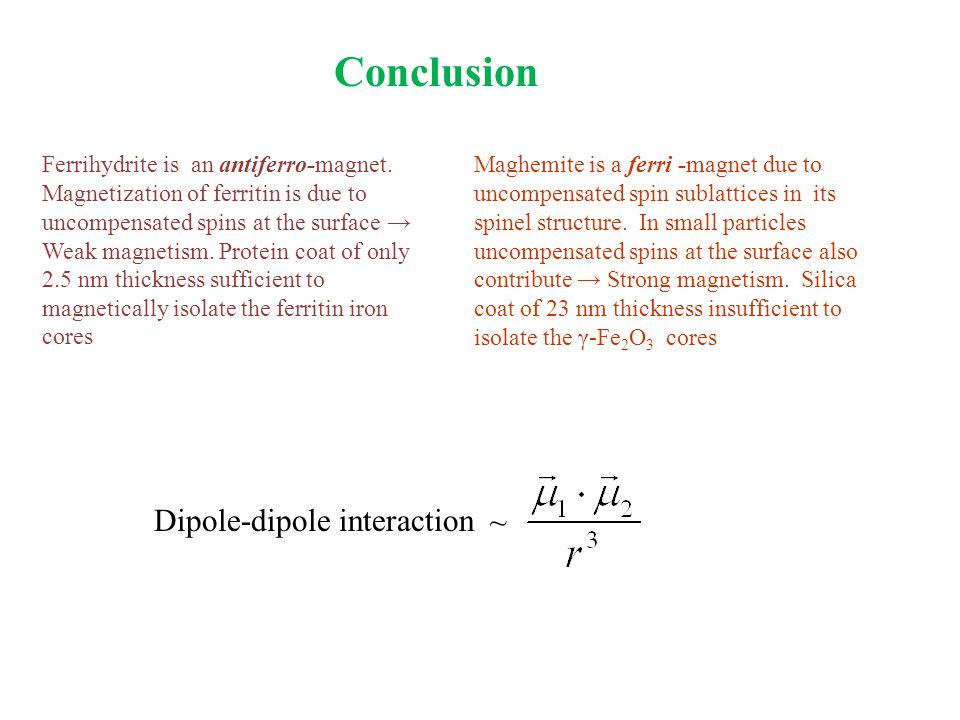 Conclusion Ferrihydrite is an antiferro-magnet. Magnetization of ferritin is due to uncompensated spins at the surface → Weak magnetism. Protein coat