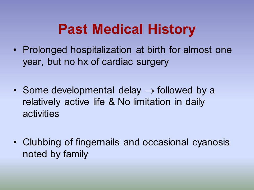 Past Medical History Prolonged hospitalization at birth for almost one year, but no hx of cardiac surgery Some developmental delay  followed by a relatively active life & No limitation in daily activities Clubbing of fingernails and occasional cyanosis noted by family