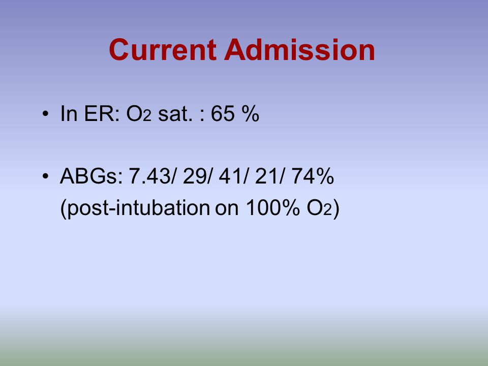 Current Admission In ER: O 2 sat. : 65 % ABGs: 7.43/ 29/ 41/ 21/ 74% (post-intubation on 100% O 2 )