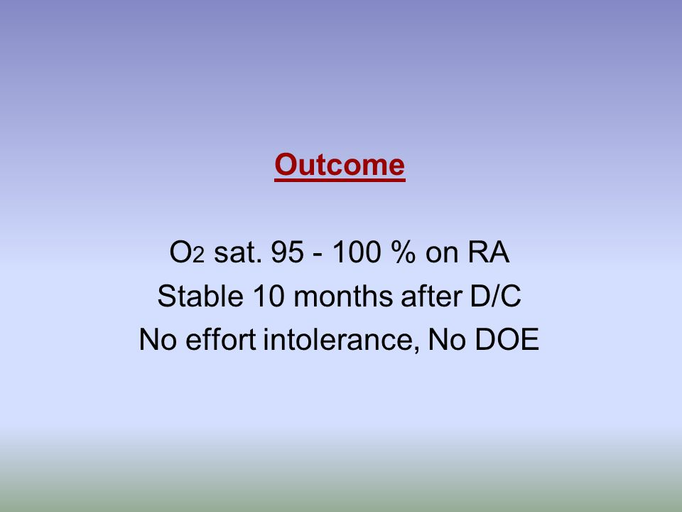 Outcome O 2 sat. 95 - 100 % on RA Stable 10 months after D/C No effort intolerance, No DOE