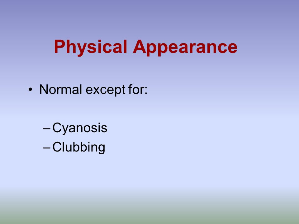 Physical Appearance Normal except for: –Cyanosis –Clubbing