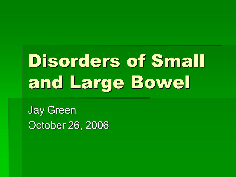 Disorders of Small and Large Bowel Jay Green October 26, 2006