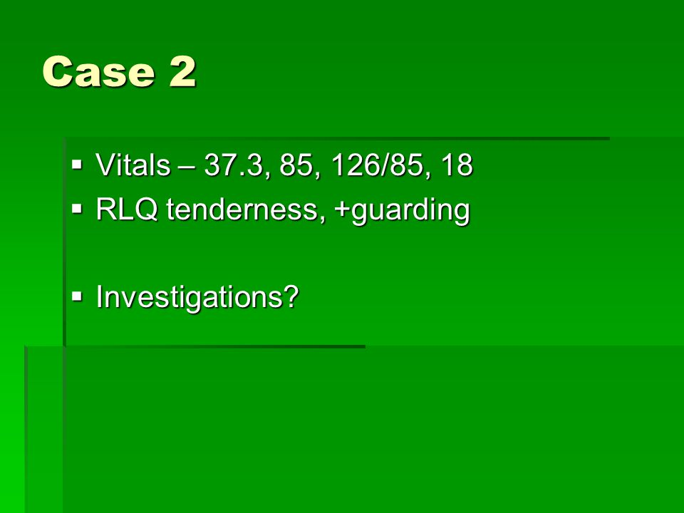 Case 2  Vitals – 37.3, 85, 126/85, 18  RLQ tenderness, +guarding  Investigations?