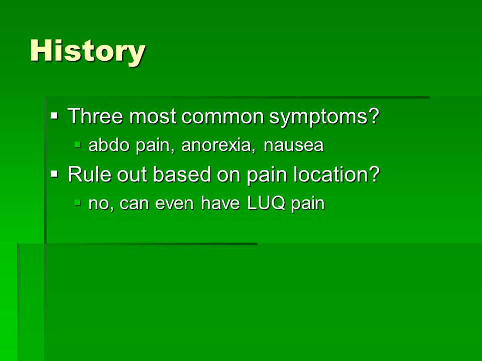 History  Three most common symptoms?  abdo pain, anorexia, nausea  Rule out based on pain location?  no, can even have LUQ pain