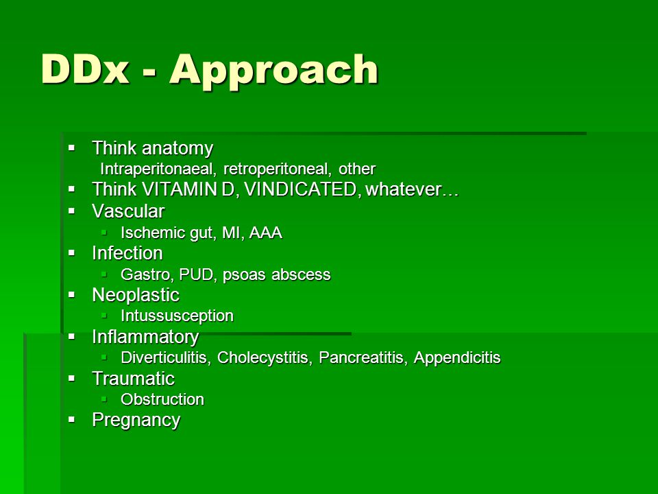 DDx - Approach  Think anatomy Intraperitonaeal, retroperitoneal, other  Think VITAMIN D, VINDICATED, whatever…  Vascular  Ischemic gut, MI, AAA 