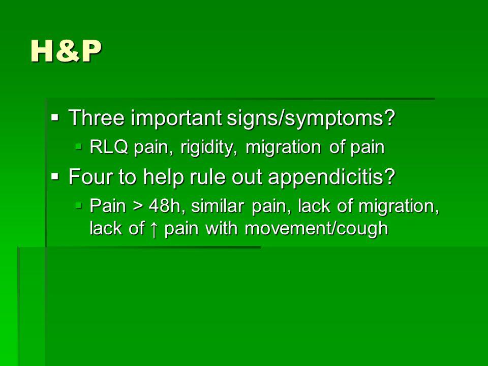 H&P  Three important signs/symptoms?  RLQ pain, rigidity, migration of pain  Four to help rule out appendicitis?  Pain > 48h, similar pain, lack o