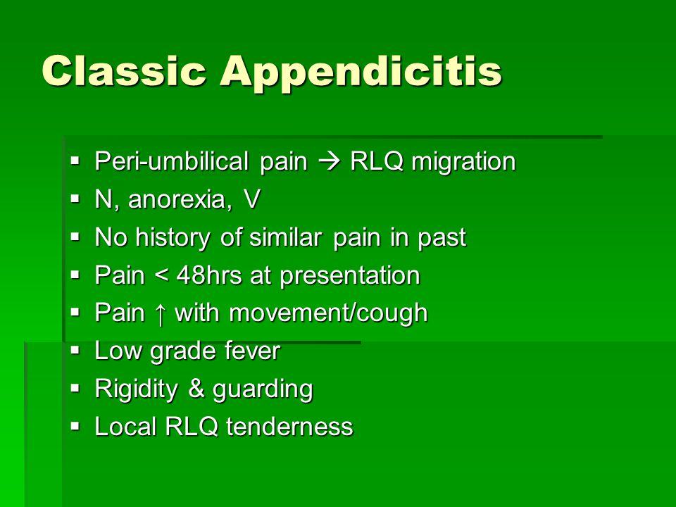 Classic Appendicitis  Peri-umbilical pain  RLQ migration  N, anorexia, V  No history of similar pain in past  Pain < 48hrs at presentation  Pain