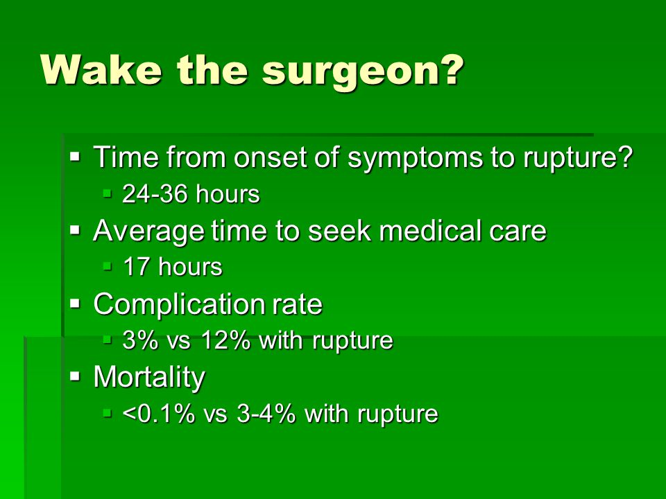 Wake the surgeon?  Time from onset of symptoms to rupture?  24-36 hours  Average time to seek medical care  17 hours  Complication rate  3% vs 1