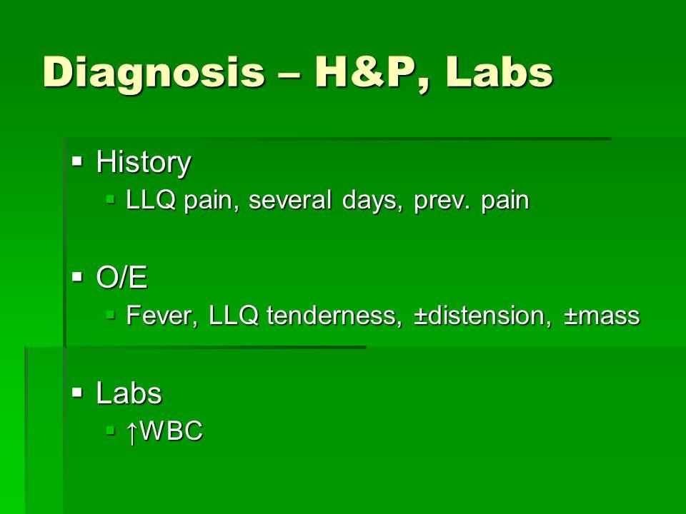 Diagnosis – H&P, Labs  History  LLQ pain, several days, prev. pain  O/E  Fever, LLQ tenderness, ±distension, ±mass  Labs  ↑WBC