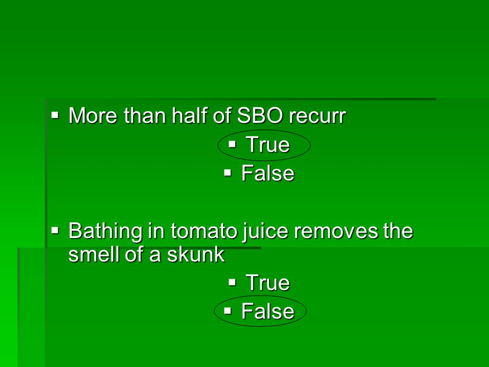  More than half of SBO recurr  True  False  Bathing in tomato juice removes the smell of a skunk  True  False