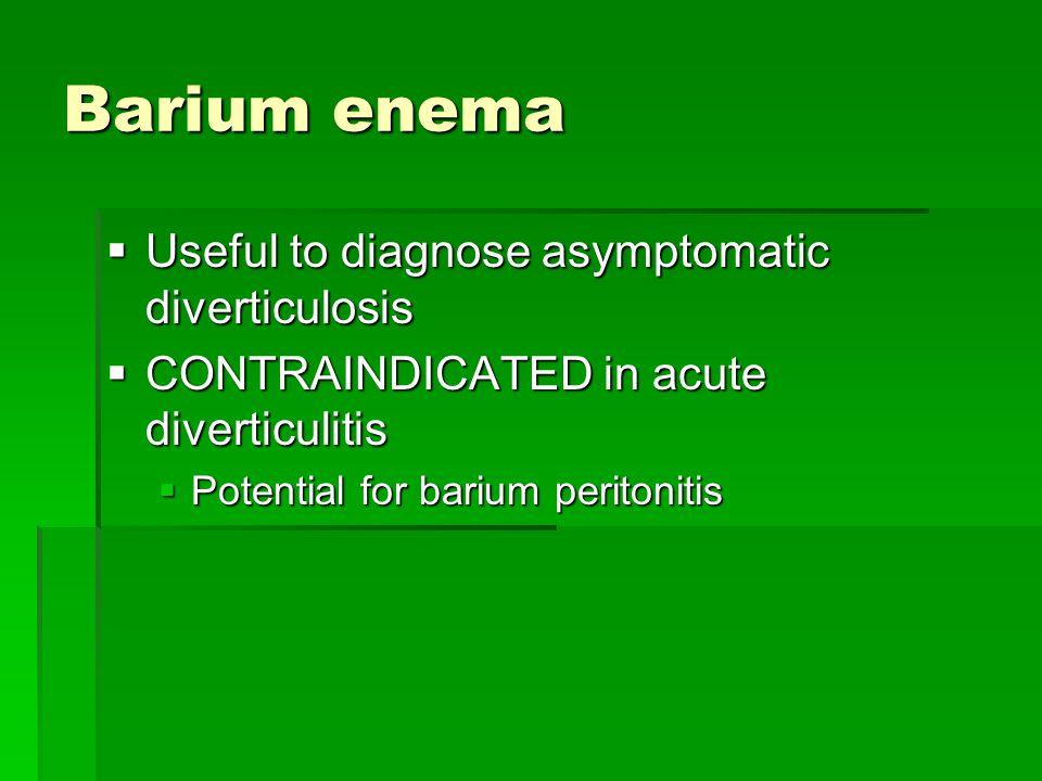 Barium enema  Useful to diagnose asymptomatic diverticulosis  CONTRAINDICATED in acute diverticulitis  Potential for barium peritonitis