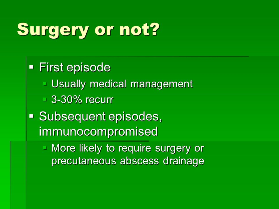 Surgery or not?  First episode  Usually medical management  3-30% recurr  Subsequent episodes, immunocompromised  More likely to require surgery