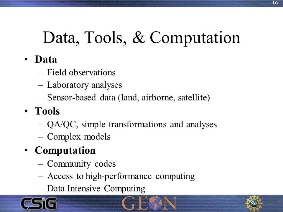 16 Data, Tools, & Computation Data –Field observations –Laboratory analyses –Sensor-based data (land, airborne, satellite) Tools –QA/QC, simple transf