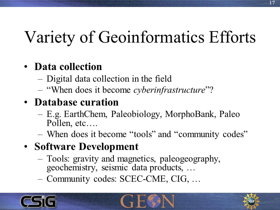 "17 Variety of Geoinformatics Efforts Data collection –Digital data collection in the field –""When does it become cyberinfrastructure""? Database curati"