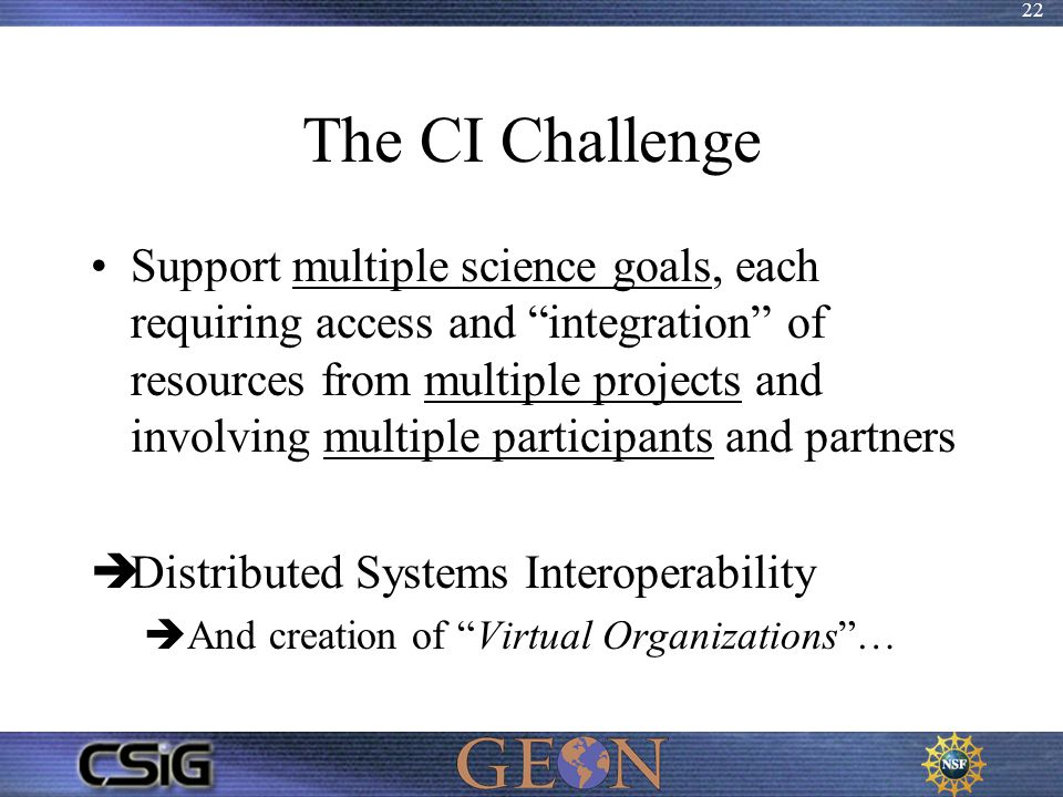 "22 The CI Challenge Support multiple science goals, each requiring access and ""integration"" of resources from multiple projects and involving multiple"