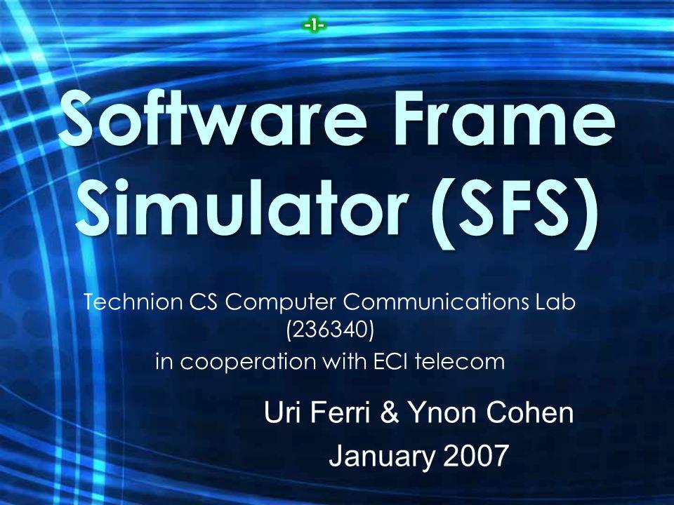 Software Frame Simulator (SFS) Technion CS Computer Communications Lab (236340) in cooperation with ECI telecom Uri Ferri & Ynon Cohen January 2007