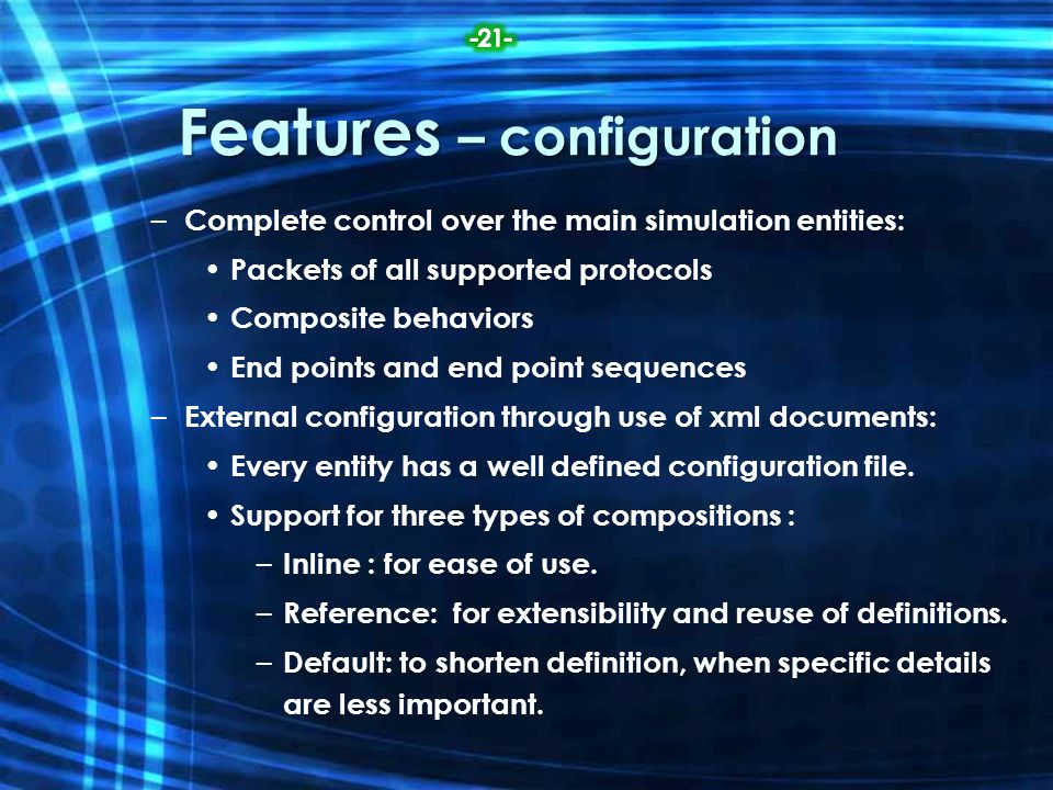 Features – configuration – Complete control over the main simulation entities: Packets of all supported protocols Composite behaviors End points and e
