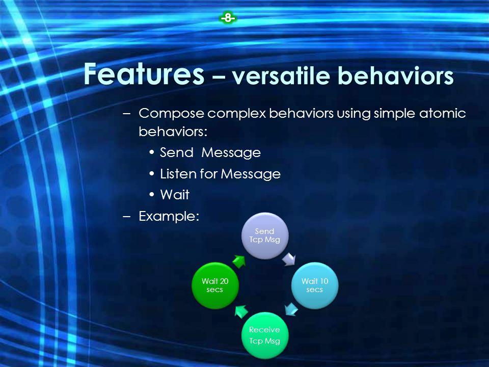 Features – versatile behaviors –Compose complex behaviors using simple atomic behaviors: Send Message Listen for Message Wait –Example: Send Tcp Msg W