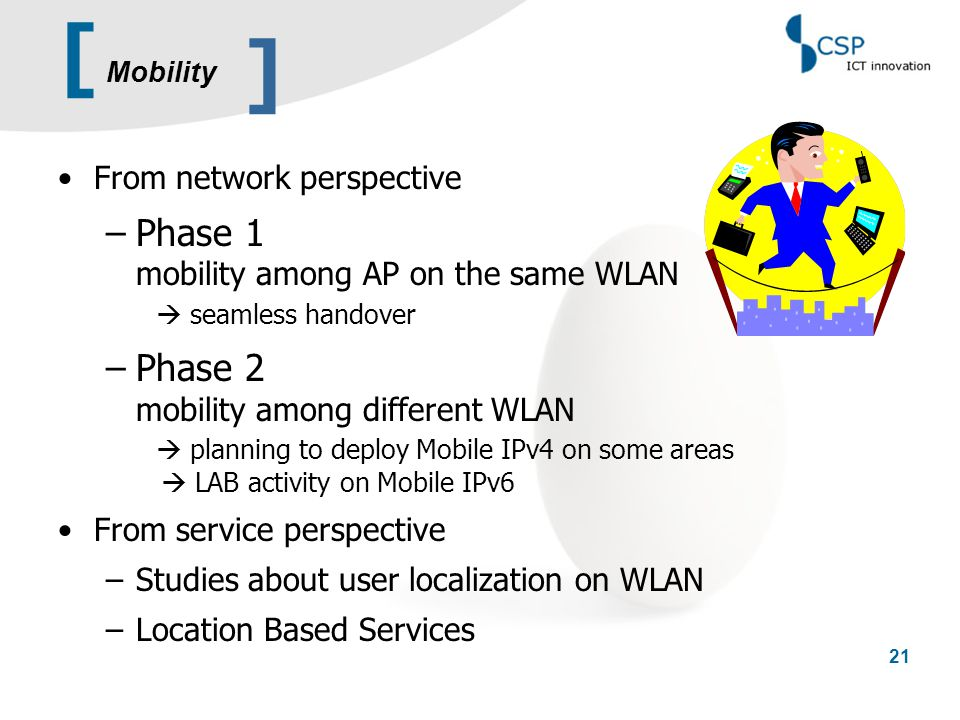 [ 21 From network perspective –Phase 1 mobility among AP on the same WLAN  seamless handover –Phase 2 mobility among different WLAN  planning to dep