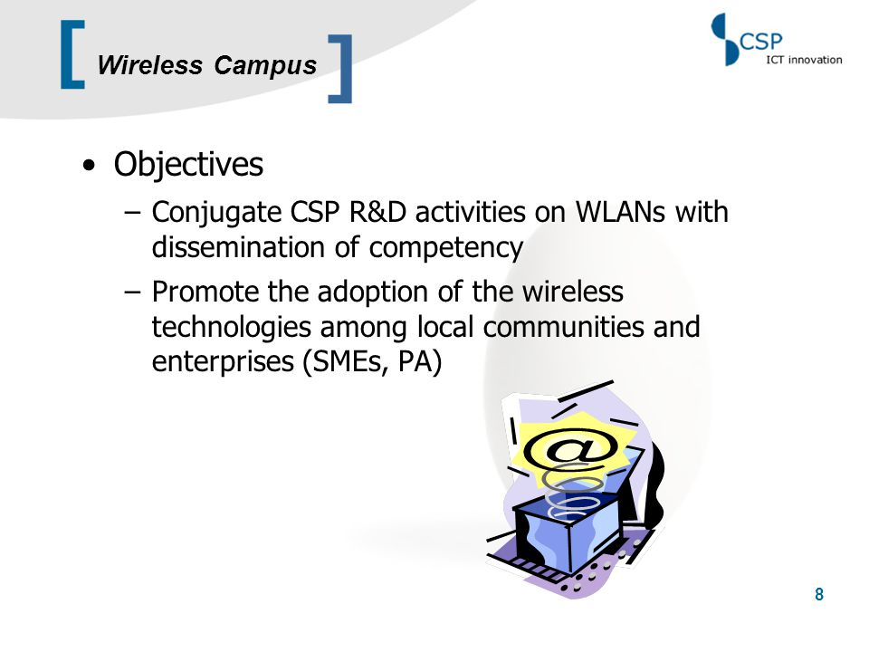[ 9 The mean idea is realizing a WLAN network as –Real test-bed for research activities on WLAN technologies –Experimental field for end-user services to prototype after R&D results Key issues –State-of-the-art technology –Multiple service scenarios ] Wireless Campus