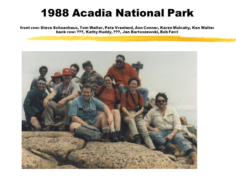 1988 Acadia National Park front row: Steve Schoenhaus, Tom Walter, Pete Vreeland, Ann Conner, Karen Mulcahy, Ken Walter back row: ???, Kathy Huddy, ???, Jan Bartoszewski, Bob Ferri