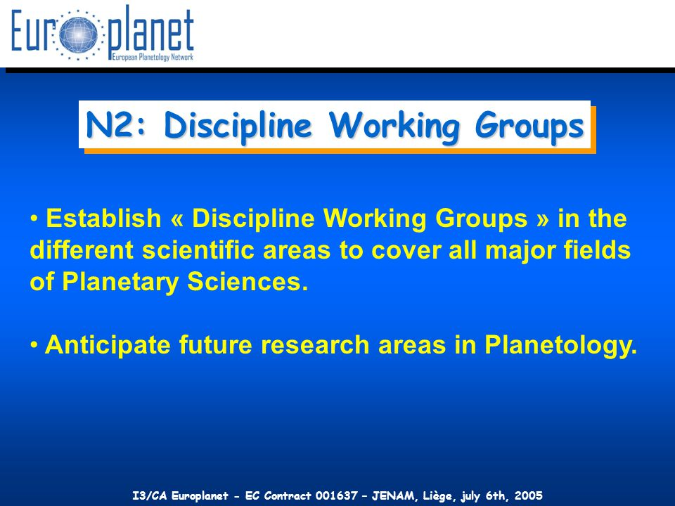 I3/CA Europlanet - EC Contract 001637 – JENAM, Liège, july 6th, 2005 Establish « Discipline Working Groups » in the different scientific areas to cover all major fields of Planetary Sciences.