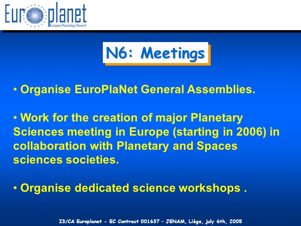 I3/CA Europlanet - EC Contract 001637 – JENAM, Liège, july 6th, 2005 N6: Meetings Organise EuroPlaNet General Assemblies.