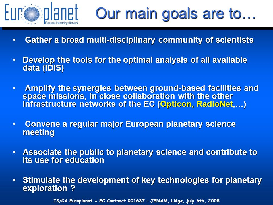 I3/CA Europlanet - EC Contract 001637 – JENAM, Liège, july 6th, 2005 Our main goals are to… Gather a broad multi-disciplinary community of scientists Gather a broad multi-disciplinary community of scientists Develop the tools for the optimal analysis of all available data (IDIS)Develop the tools for the optimal analysis of all available data (IDIS) Amplify the synergies between ground-based facilities and space missions, in close collaboration with the other Infrastructure networks of the EC (Opticon, RadioNet,…) Amplify the synergies between ground-based facilities and space missions, in close collaboration with the other Infrastructure networks of the EC (Opticon, RadioNet,…) Convene a regular major European planetary science meeting Convene a regular major European planetary science meeting Associate the public to planetary science and contribute to its use for educationAssociate the public to planetary science and contribute to its use for education Stimulate the development of key technologies for planetary exploration Stimulate the development of key technologies for planetary exploration