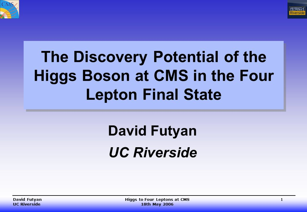 Higgs to Four Leptons at CMS 18th May 2006 David Futyan UC Riverside 1 The Discovery Potential of the Higgs Boson at CMS in the Four Lepton Final State David Futyan UC Riverside