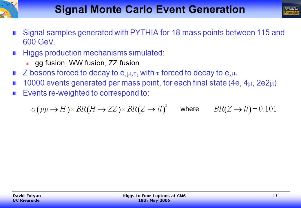 Higgs to Four Leptons at CMS 18th May 2006 David Futyan UC Riverside 15 Signal Monte Carlo Event Generation Signal samples generated with PYTHIA for 18 mass points between 115 and 600 GeV.
