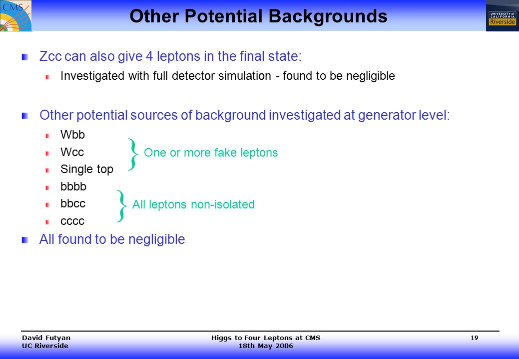 Higgs to Four Leptons at CMS 18th May 2006 David Futyan UC Riverside 19 Other Potential Backgrounds Zcc can also give 4 leptons in the final state: Investigated with full detector simulation - found to be negligible Other potential sources of background investigated at generator level: Wbb Wcc Single top bbbb bbcc cccc All found to be negligible } All leptons non-isolated } One or more fake leptons