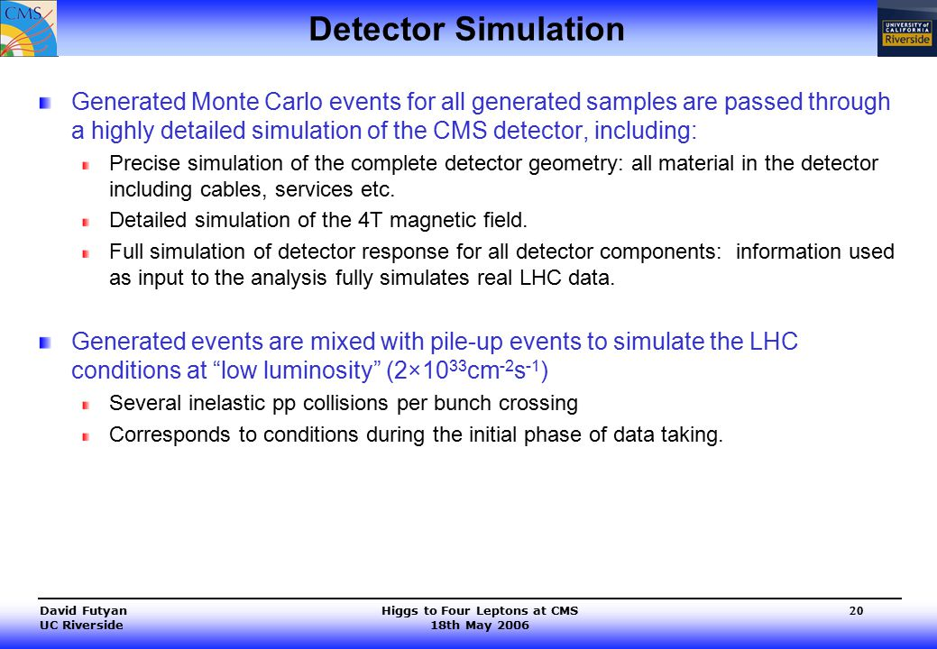 Higgs to Four Leptons at CMS 18th May 2006 David Futyan UC Riverside 20 Detector Simulation Generated Monte Carlo events for all generated samples are passed through a highly detailed simulation of the CMS detector, including: Precise simulation of the complete detector geometry: all material in the detector including cables, services etc.