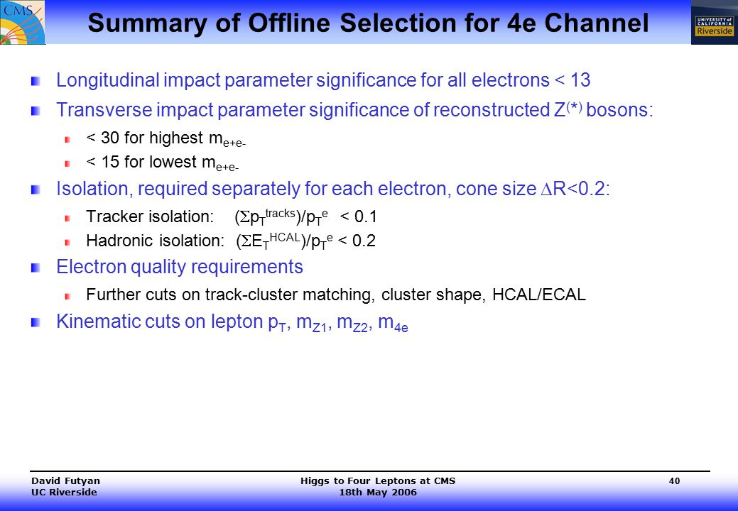 Higgs to Four Leptons at CMS 18th May 2006 David Futyan UC Riverside 40 Summary of Offline Selection for 4e Channel Longitudinal impact parameter significance for all electrons < 13 Transverse impact parameter significance of reconstructed Z ( * ) bosons: < 30 for highest m e+e- < 15 for lowest m e+e- Isolation, required separately for each electron, cone size  R<0.2: Tracker isolation: (  p T tracks )/p T e < 0.1 Hadronic isolation: (  E T HCAL )/p T e < 0.2 Electron quality requirements Further cuts on track-cluster matching, cluster shape, HCAL/ECAL Kinematic cuts on lepton p T, m Z1, m Z2, m 4e