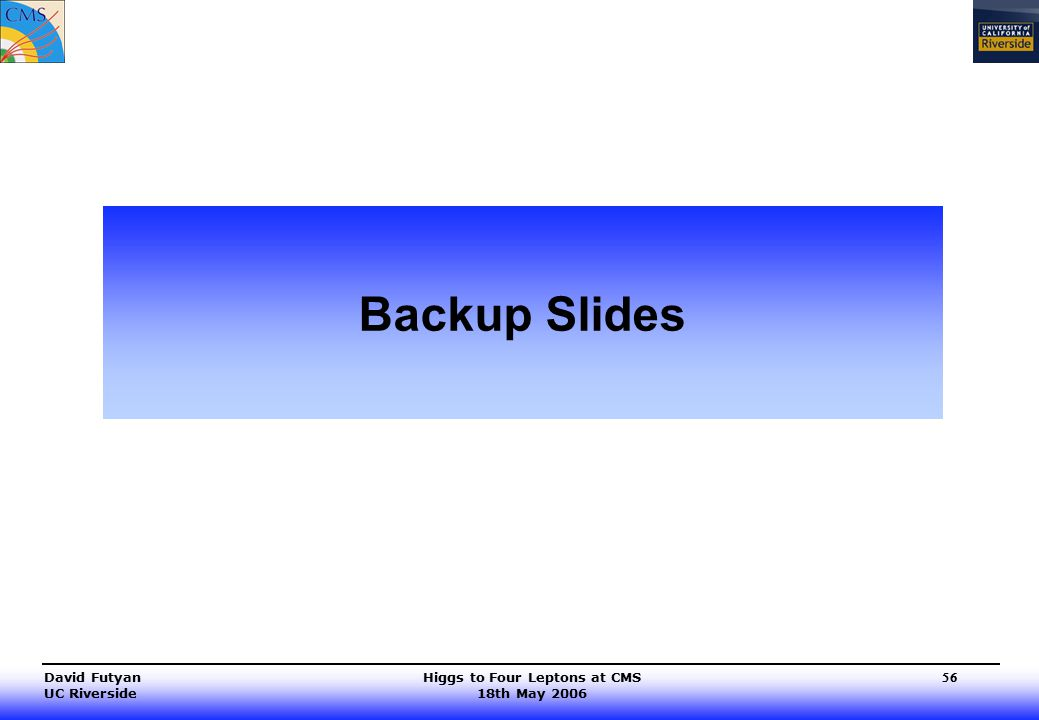 Higgs to Four Leptons at CMS 18th May 2006 David Futyan UC Riverside 56 Backup Slides