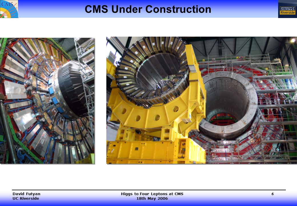 Higgs to Four Leptons at CMS 18th May 2006 David Futyan UC Riverside 6 CMS Under Construction