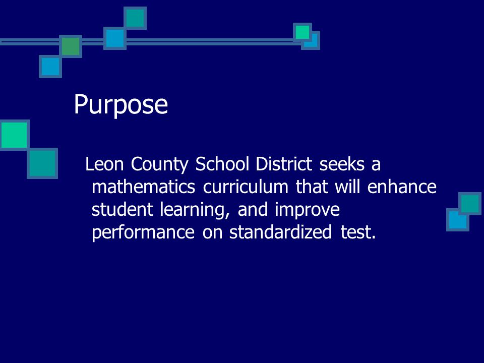 Purpose Leon County School District seeks a mathematics curriculum that will enhance student learning, and improve performance on standardized test.