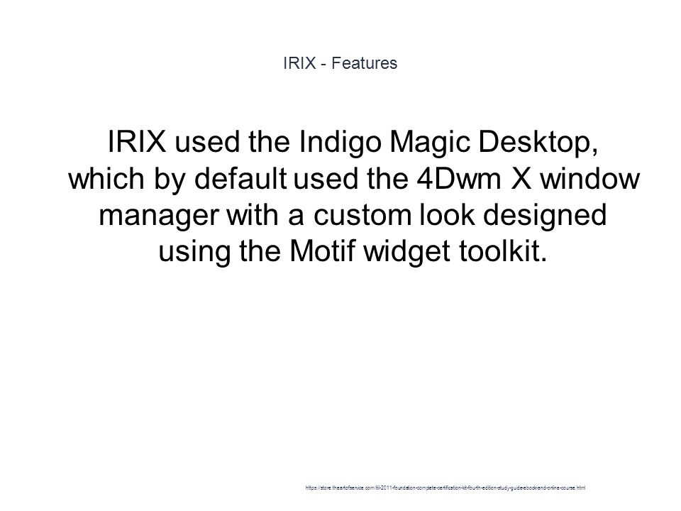 IRIX - Features 1 IRIX used the Indigo Magic Desktop, which by default used the 4Dwm X window manager with a custom look designed using the Motif widget toolkit.