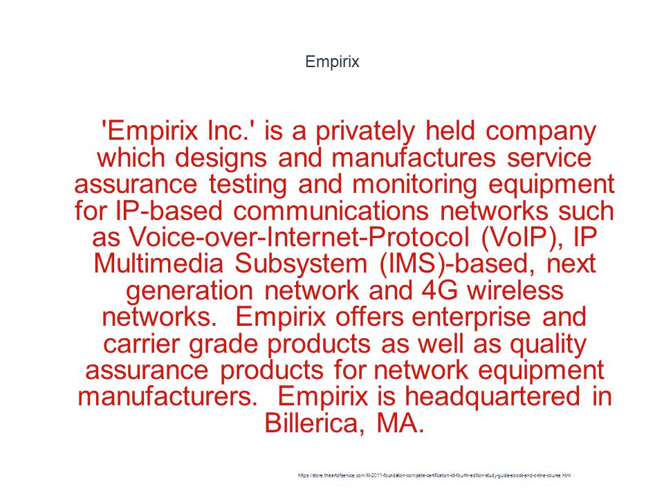 Empirix 1 Empirix Inc. is a privately held company which designs and manufactures service assurance testing and monitoring equipment for IP-based communications networks such as Voice-over-Internet-Protocol (VoIP), IP Multimedia Subsystem (IMS)-based, next generation network and 4G wireless networks.