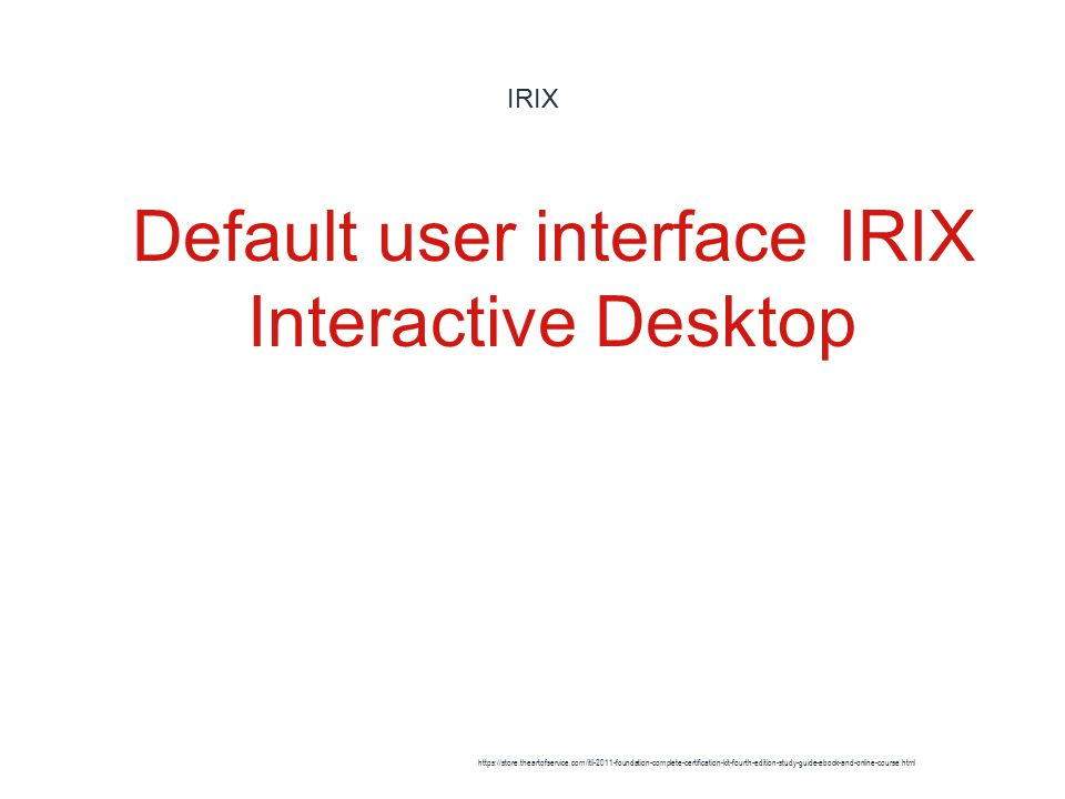 IRIX 1 Default user interfaceIRIX Interactive Desktop https://store.theartofservice.com/itil-2011-foundation-complete-certification-kit-fourth-edition-study-guide-ebook-and-online-course.html